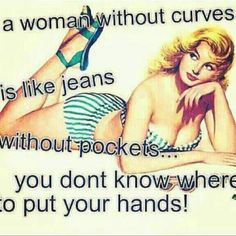 Real women have curves, I love this qoute