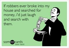 If+robbers+ever+broke+into+my+house+and+searched+for+money,+i'd+just+laugh+and+search+with+them.