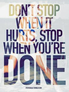 don't stop when it hurts!!