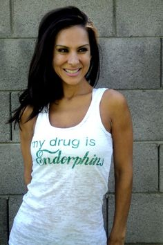 work out shirt : My Drug is Endorphins.  I seriously need this.  I do not stop running until I get that runners high.  LOVES IT!