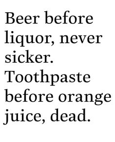 Beer before liquor, never sicker.  Toothpaste before orange juice, dead.