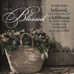 Blessed is she who believed, for there will be a fulfillment of those things which were told her from the LORD. Luke 1:45 | scripture pictures at alittleperspective.com