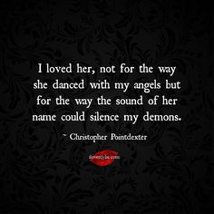 I loved her, not for the way she danced with my angels but for the way the sound of her name could silence my demons.