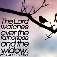 The Lord watches over the fatherless and the widow. - Psalm 146:9