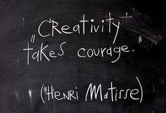 Creativity takes courage. Henri Matisse