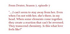 """Chemistry. What love feels like. From the series Dexter episode """"Chemistry."""""""