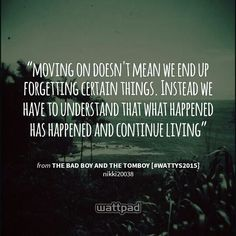 """""""moving on doesn't mean we end up forgetting certain things. Instead we have to understand that what happened has happened and continue living"""" - from The Bad Boy and The Tomboy [#Wattys2015] (on Wattpad)  https://www.wattpad.com/story/19287752?utm_source=android&utm_medium=pinterest&utm_content=share_quote&utm_campaign=exp_direct&wp_page=quote&wp_originator=i4CJ4vA7HMX7C8PTKYt%2BA22lnGDz4afwz9vrcVX0ZcDFP5oUffoT3dE2cR4EOVkrjEZcuzgV7piiQdSckPlr9yklGxZ5D47ohVldsaXex9nYcZmBfF3IF33wo5%2Bp94t1"""