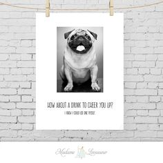 How about a drink to cheer you up  printable by MadameLevasseur - cute and funny for the pug lover