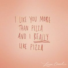 You know you're a keeper if I like you more than pizza...