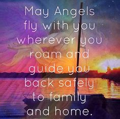 May Angels fly with you wherever you roam and guide you back safely to family and home.