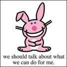 Happy Bunny: We should talk about what we can do for me.