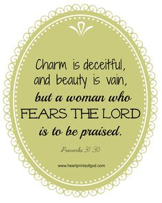 Charm is deceitful and beauty is passing, But a woman who fears the Lord, she shall be praised. [Proverbs 31:30]