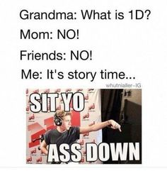 yup only it would be Grandma: who is one direction? Mom: A bunch of gay boys with their underwear too tight. Me: um sit down its story time. Run for your life! One Direction Memes, One Direction Pictures, I Love One Direction, 0ne Direction, 5sos, Funny Quotes, Funny Memes, 1d Quotes, 1d Imagines