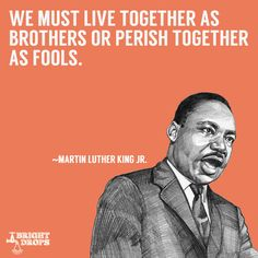 """""""We must live together as brothers or perish together as fools."""" ~Martin Luther King JR."""