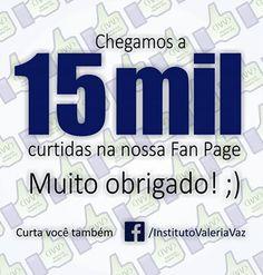 15 MIL curtidas na nossa Fan Page. Muito obrigado :) Curta você também ;) https://www.facebook.com/InstitutoValeriaVaz/
