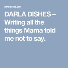 DARLA  DISHES – Writing all the things Mama told me not to say.