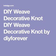 DIY Weave Decorative Knot DIY Weave Decorative Knot by diyforever