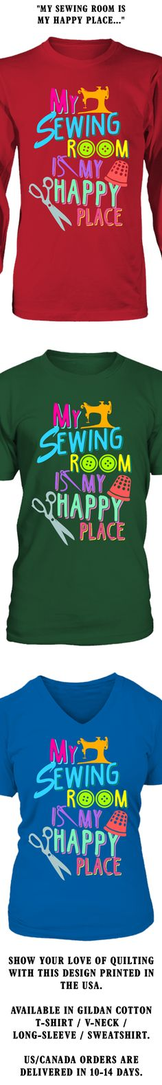 My Sewing Room Is My Happy Place...  Show your love of Quilting with this design printed in the USA.  Available in Gildan Cotton T-Shirt / V-Neck / Long-Sleeve / Sweatshirt.   US/Canada orders are delivered in 10-14 days.