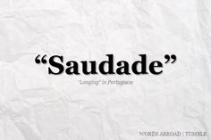 "A Portuguese word difficult to translate adequately, which describes a deep emotional state of nostalgic longing for something or someone that one was fond of and which is lost. It may also be translated as a deep longing or yearning for something which does not exist or is unattainable.  Saudade was once described as ""the love that remains"" or ""the love that stays"" after someone is gone. Saudade is the recollection of feelings, experiences, places or events that once ..."