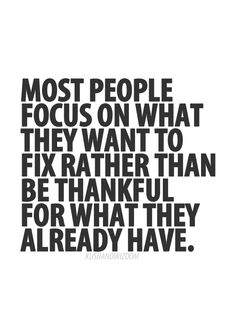 Most people focus on what they want to fix rather than be thankful for what they already have.