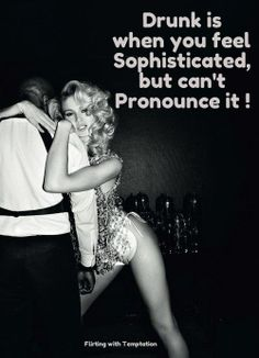 Drunk is when you feel sophisticated, but can't pronounce it