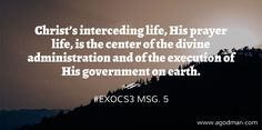 Christ's interceding life, His prayer life, is the center of the divine administration and of the execution of His government on earth. #ExoCS3 msg. 5. More at www.agodman.com