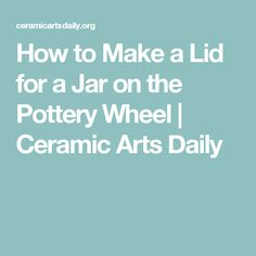 How to Make a Lid for a Jar on the Pottery Wheel | Ceramic Arts Daily
