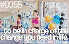 To be in charge of the change you need in life.