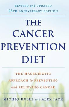 The Cancer Prevention Diet, Revised and Updated Edition: The Macrobiotic Approach to Preventing and Relieving Cancer by Michio Kushi, http://www.amazon.com/dp/0312561067/ref=cm_sw_r_pi_dp_yCWWpb0WGRTZ4