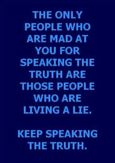 Keep Speaking The Truth.  Just make sure it's God's truth and not just yours or my perspective.