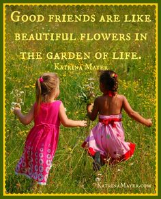 Good friends are like beautiful flowers in the garden of life. Katrina Mayer  ..♥ ~* X mh ..