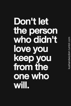Don't let the person who didn't love you, keep you from the One who Will ..