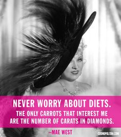 """Never worry about diets. The only carrots that interest me are the number of carats in diamonds."" Mae West"