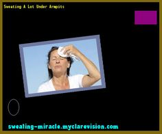 Sweating A Lot Under Armpits 085712 - Your Body to Stop Excessive Sweating In 48 Hours - Guaranteed!