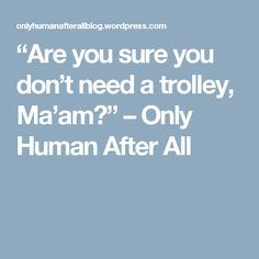 """Are you sure you don't need a trolley, Ma'am?"" – Only Human After All"