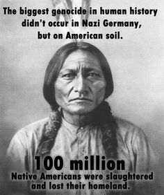 The Biggest Genocide In Human History Didn't Occur In Nazi Germany But On American Soil. ~ 100 Million Native Americans Were Slaughtered And Lost Their HomeLand.