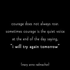 """courage does not always roar.  sometimes courage is the quiet voice at the end of the day saying, """"i will try again tomorrow"""" mary anne radmacher"""