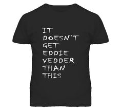 It Doesn't Get Eddie Vedder Than This Pearl Jam inspired - White Font T Shirt