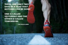 There are only two days in a year that nothing can be done. One is called yesterday the other is called tomorrow. ~The Dalai Lama Running Quotes, Running Motivation, Fitness Motivation, Exercise Motivation, Running Posters, Marathon Motivation, Sport Quotes, Running Inspiration, Motivation Inspiration