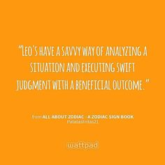 """Leo's have a savvy way of analyzing a situation and executing swift judgment with a beneficial outcome."" - from All About Zodiac - A Zodiac Sign Book (on Wattpad)  https://www.wattpad.com/story/40185700?utm_content=share_quote&utm_medium=pinterest&utm_source=android"