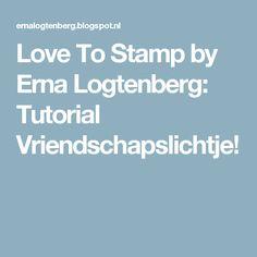 Love To Stamp by Erna Logtenberg: Tutorial Vriendschapslichtje!