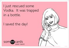 I just rescued some Vodka. It was trapped in a bottle. I saved the day!  hahahahahaha