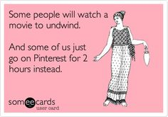 Some people will watch a movie to undwind. And some of us just go on Pinterest for 2 hours instead. | Confession Ecard | someecards.com