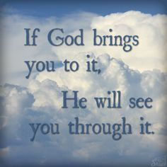 If God brings you to it, He will see you through it.