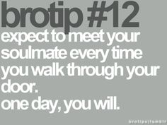 expect to meet your soulmate every time you walk through your door...