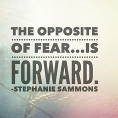 The opposite of fear is FORWARD.
