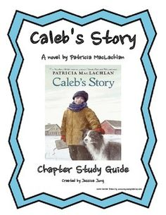 This is a chapter-by-chapter study guide for Patricia MacLachlan's novel, Caleb's Story. Caleb's Story is the 3rd book in the Sarah, Plain and Tall series.Included in this packet:*Character Counts--a graphic organizer to help students take notes on the characters' personalities, physical characteristics, and likes/dislikes (2 pages)*Chapter questions for each chapter (includes comprehension questions as well as higher order thinking skills) *Vocabulary (Chapters 1-3, Chapter 7, and Chapter…