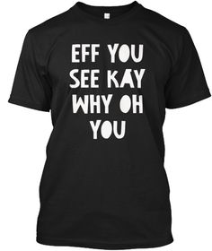 Eff You See Kay Why Oh You Tee Shirt Black T-Shirt Front