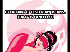Overdoing it yesterday means . .. Today is cancelled