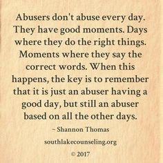 And even in their good days, their words are not sincere. That are used to manipulate the victim into feeling comfortable.